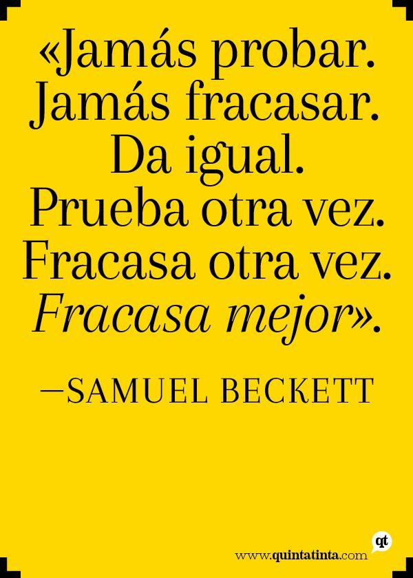 """""""Jamás probar. Jamás fracasar. Da igual. Prueba otra vez. Fracasa otra vez. Fracasa mejor"""". Samuel Beckett"""