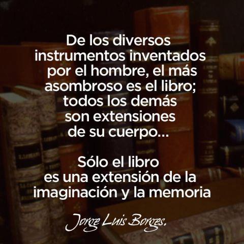 """""""De los diversos instrumentos inventados por el hombre el más asombroso es el libro; todos los demás son extensiones de su cuerpo... sólo el libro es una extensión de la imaginación y la memoria"""""""