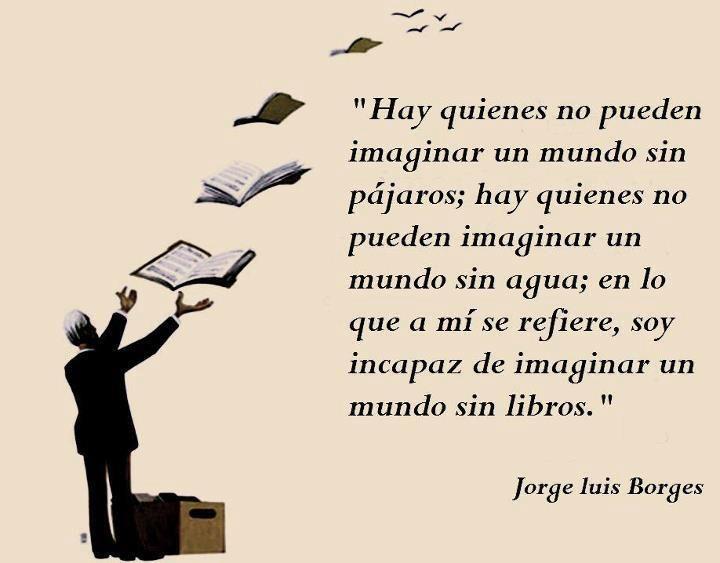 """""""Hay quienes no pueden imaginar un mundo sin pájaros; hay quienes no pueden imaginar un mundo sin agua; en lo que a mí se refiere, sería incapaz de imaginarme un mundo sin libros""""."""
